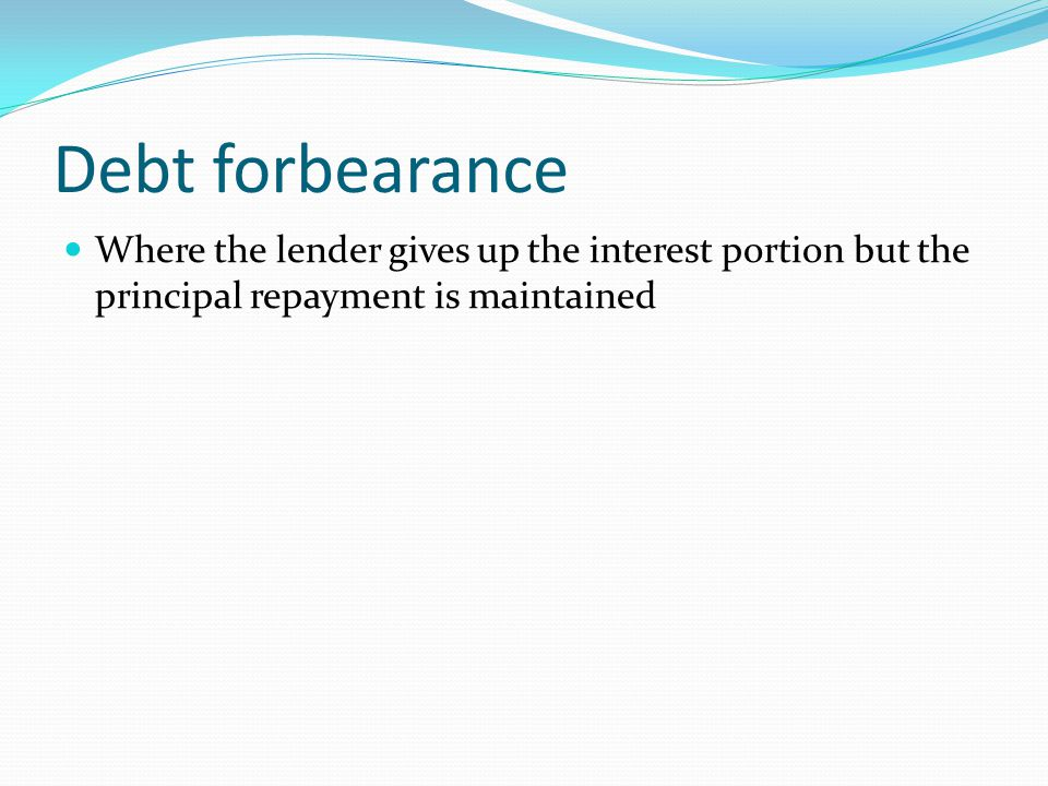 Debt forbearance Where the lender gives up the interest portion but the principal repayment is maintained