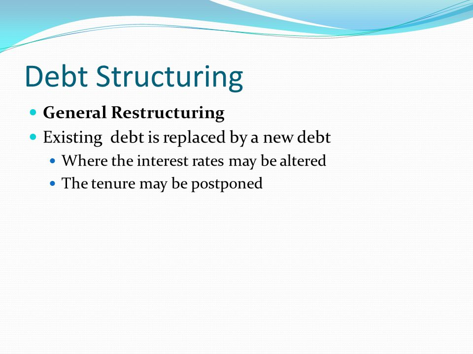 Debt Structuring General Restructuring Existing debt is replaced by a new debt Where the interest rates may be altered The tenure may be postponed