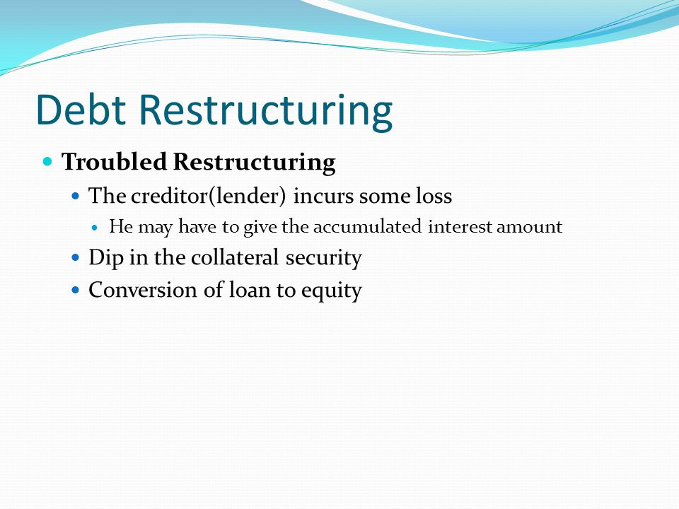 Debt Restructuring Troubled Restructuring The creditor(lender) incurs some loss He may have to give the accumulated interest amount Dip in the collate