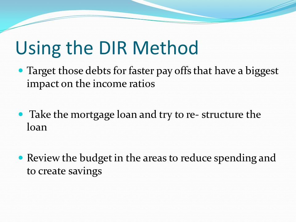 Using the DIR Method Target those debts for faster pay offs that have a biggest impact on the income ratios Take the mortgage loan and try to re- stru