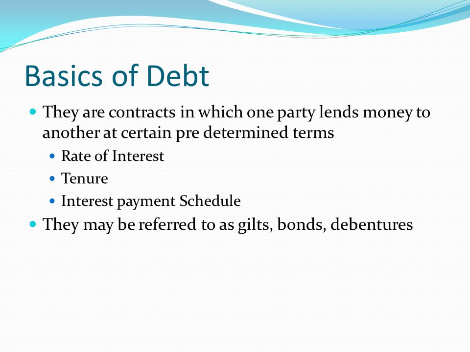 Basics of Debt They are contracts in which one party lends money to another at certain pre determined terms Rate of Interest Tenure Interest payment S