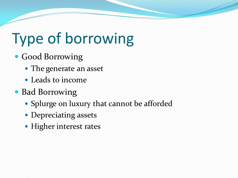 Type of borrowing Good Borrowing The generate an asset Leads to income Bad Borrowing Splurge on luxury that cannot be afforded Depreciating assets Hig