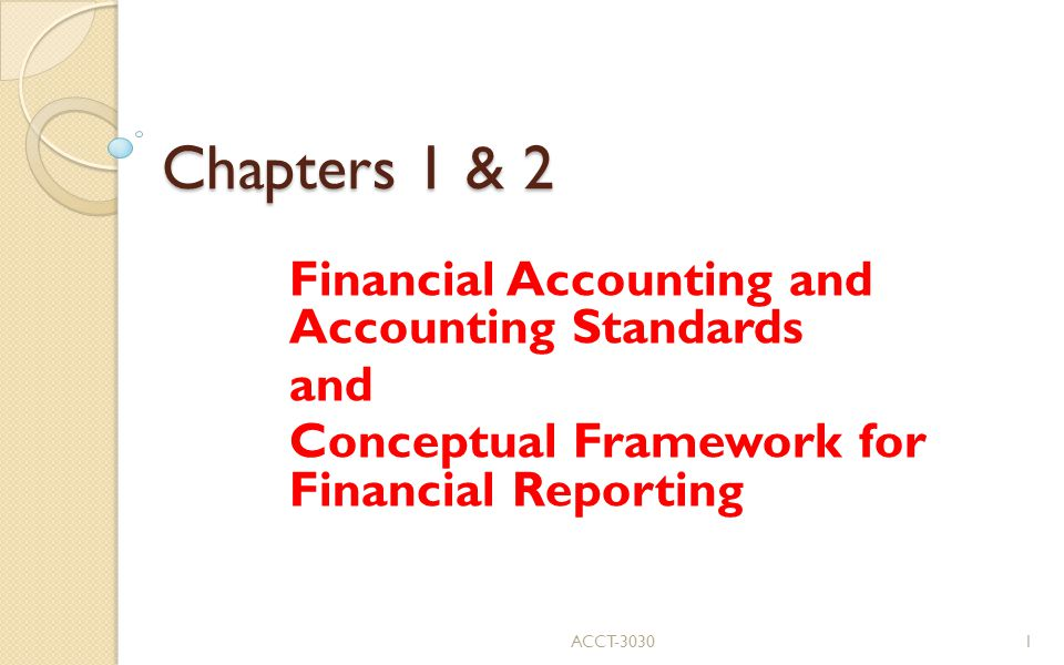 Chapters 1 & 2 Financial Accounting and Accounting Standards and Conceptual Framework for Financial Reporting ACCT-30301
