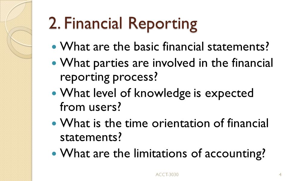 2. Financial Reporting What are the basic financial statements? What parties are involved in the financial reporting process? What level of knowledge