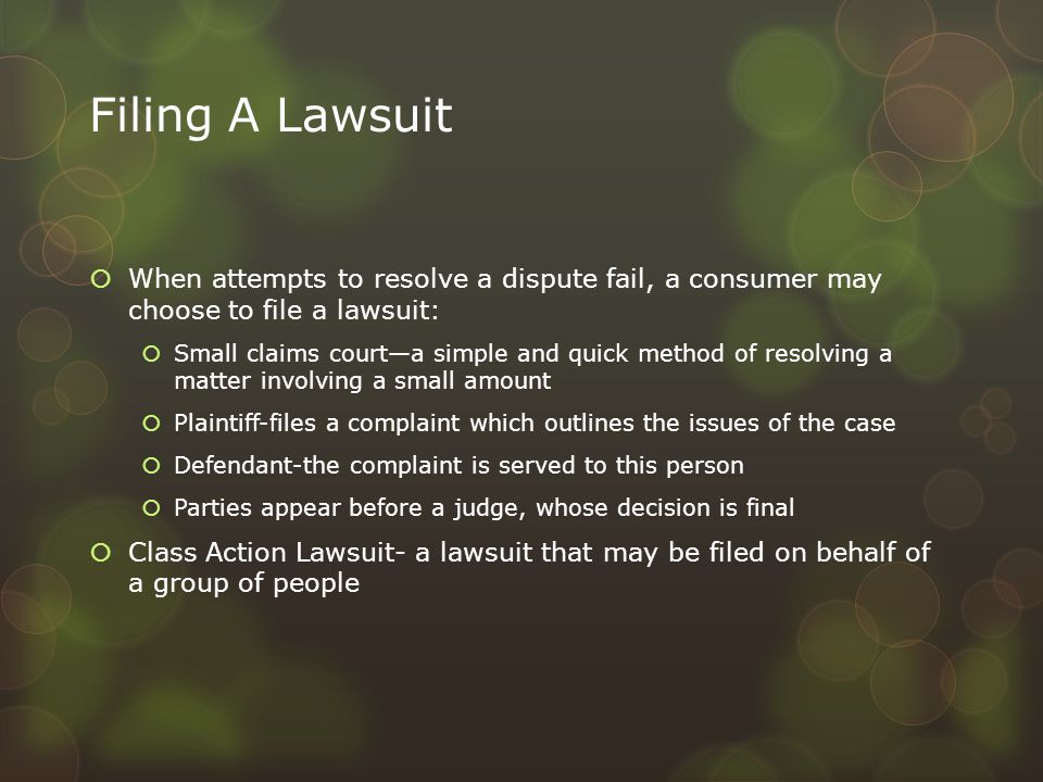 Filing A Lawsuit  When attempts to resolve a dispute fail, a consumer may choose to file a lawsuit:  Small claims court—a simple and quick method of