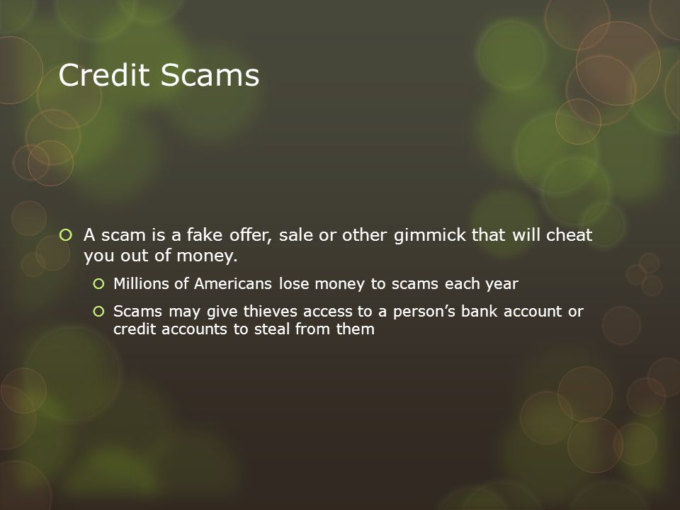 Credit Scams  A scam is a fake offer, sale or other gimmick that will cheat you out of money.  Millions of Americans lose money to scams each year 
