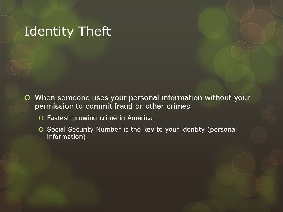 Identity Theft  When someone uses your personal information without your permission to commit fraud or other crimes  Fastest-growing crime in Americ