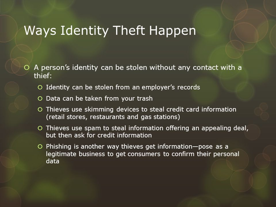 Ways Identity Theft Happen  A person's identity can be stolen without any contact with a thief:  Identity can be stolen from an employer's records 