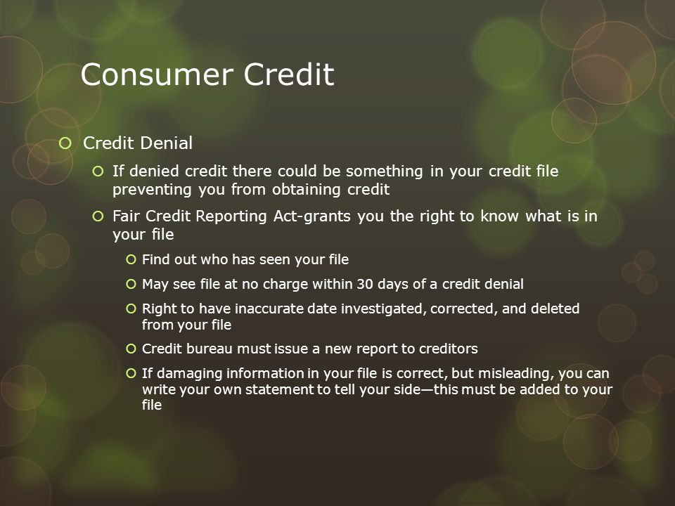 Consumer Credit  Credit Denial  If denied credit there could be something in your credit file preventing you from obtaining credit  Fair Credit Rep