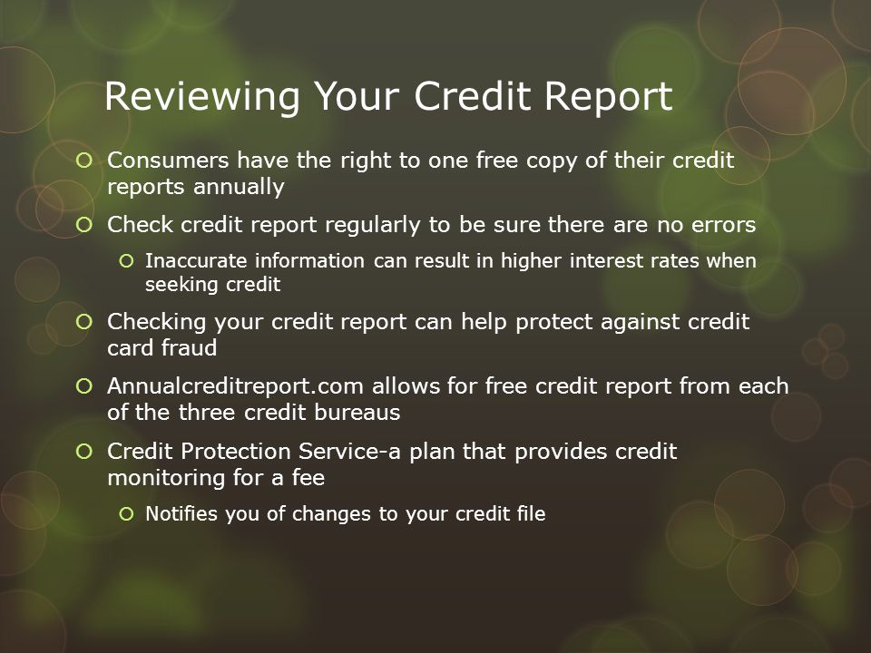 Reviewing Your Credit Report  Consumers have the right to one free copy of their credit reports annually  Check credit report regularly to be sure t
