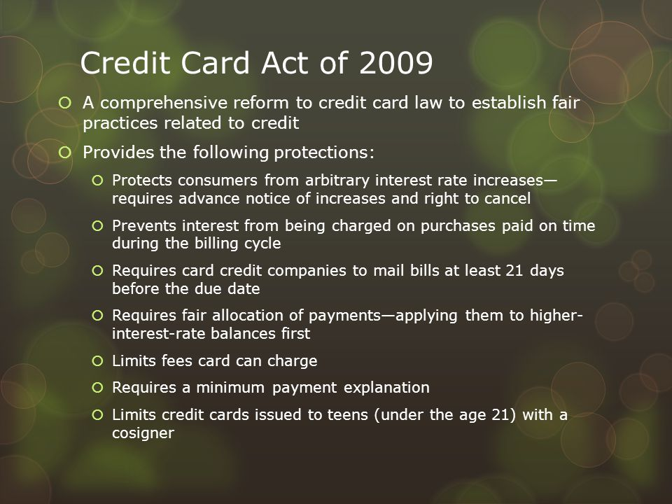 Credit Card Act of 2009  A comprehensive reform to credit card law to establish fair practices related to credit  Provides the following protections