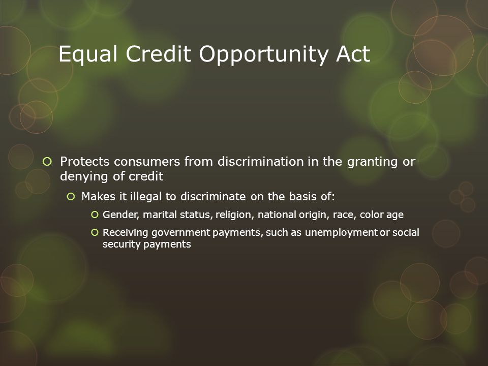Equal Credit Opportunity Act  Protects consumers from discrimination in the granting or denying of credit  Makes it illegal to discriminate on the b