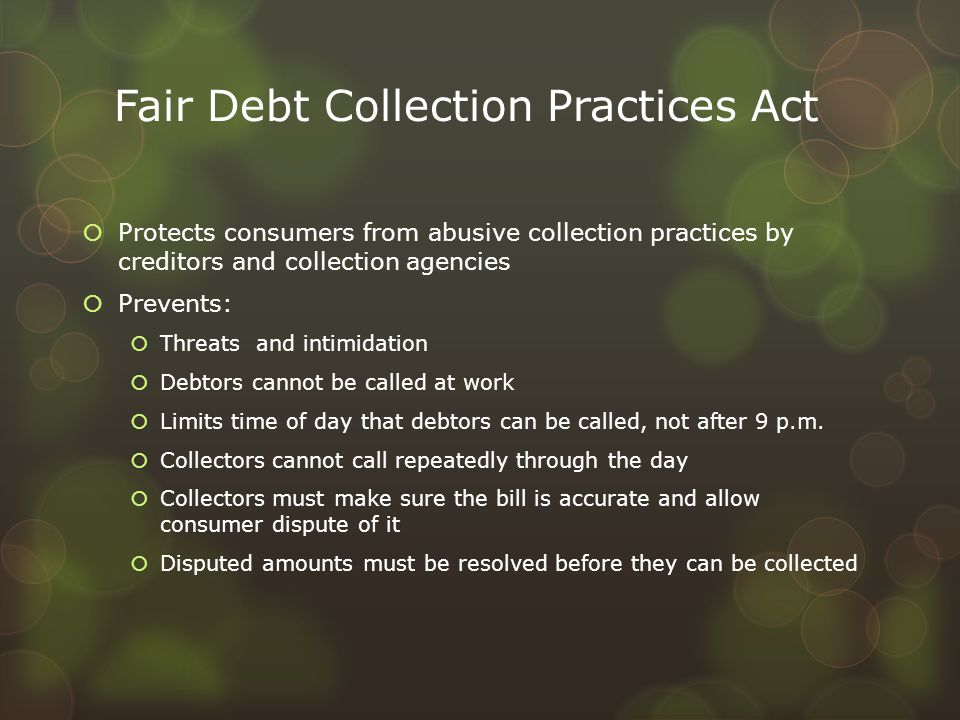 Fair Debt Collection Practices Act  Protects consumers from abusive collection practices by creditors and collection agencies  Prevents:  Threats a