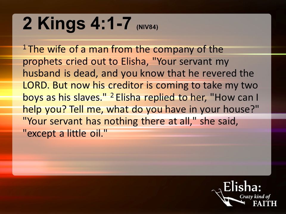 2 Kings 4:1-7 (NIV84) 1 The wife of a man from the company of the prophets cried out to Elisha,