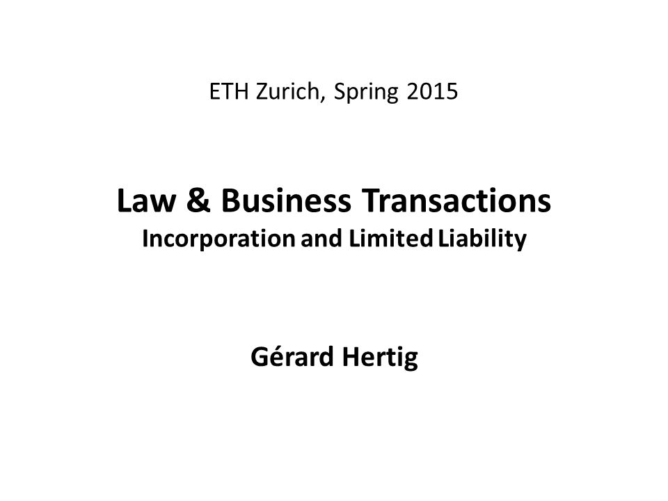 ETH Zurich, Spring 2015 Law & Business Transactions Incorporation and Limited Liability Gérard Hertig