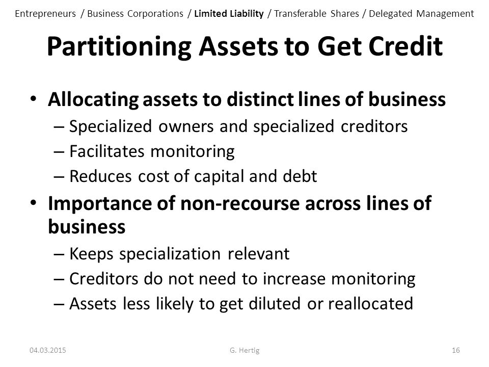 Partitioning Assets to Get Credit Allocating assets to distinct lines of business – Specialized owners and specialized creditors – Facilitates monitoring – Reduces cost of capital and debt Importance of non-recourse across lines of business – Keeps specialization relevant – Creditors do not need to increase monitoring – Assets less likely to get diluted or reallocated 04.03.2015G.
