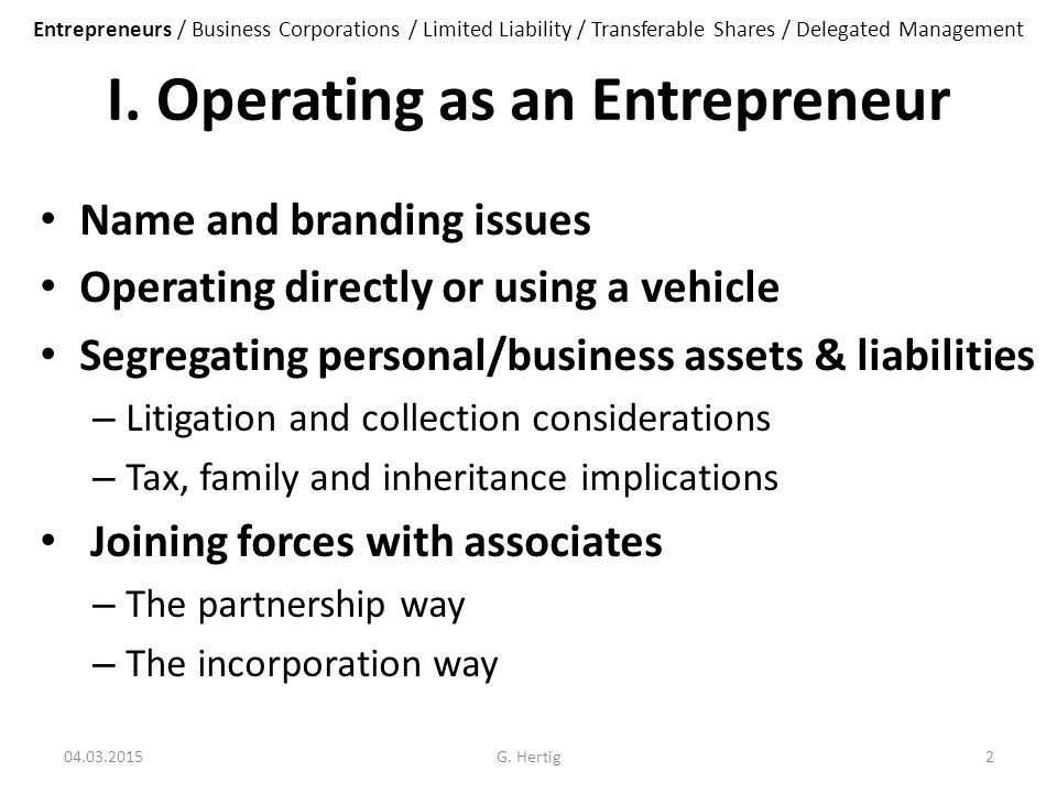 I. Operating as an Entrepreneur Name and branding issues Operating directly or using a vehicle Segregating personal/business assets & liabilities – Li
