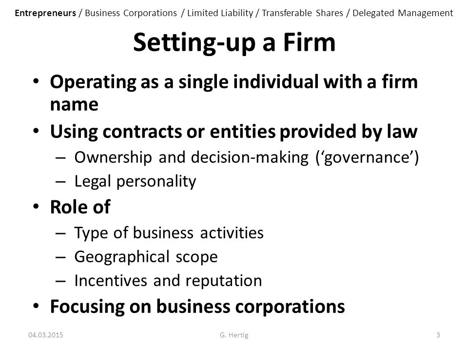 Setting-up a Firm Operating as a single individual with a firm name Using contracts or entities provided by law – Ownership and decision-making ('governance') – Legal personality Role of – Type of business activities – Geographical scope – Incentives and reputation Focusing on business corporations 04.03.2015G.