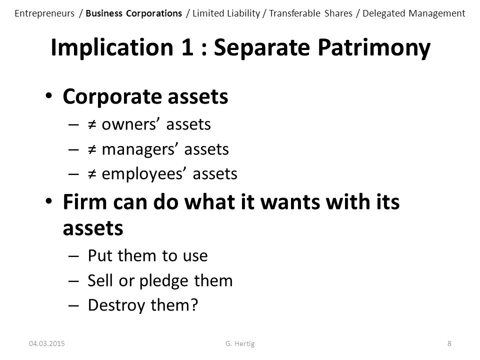 Implication 1 : Separate Patrimony Corporate assets – ≠ owners' assets – ≠ managers' assets – ≠ employees' assets Firm can do what it wants with its assets – Put them to use – Sell or pledge them – Destroy them.