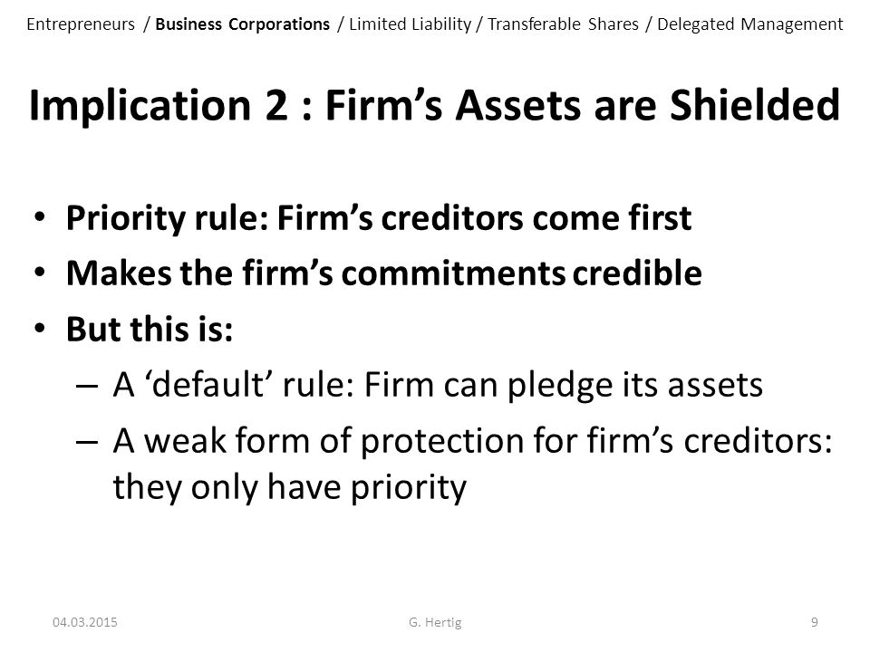 Implication 2 : Firm's Assets are Shielded Priority rule: Firm's creditors come first Makes the firm's commitments credible But this is: – A 'default' rule: Firm can pledge its assets – A weak form of protection for firm's creditors: they only have priority 04.03.2015G.
