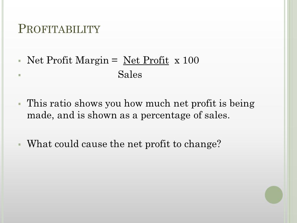 P ROFITABILITY  Net Profit Margin = Net Profit x 100  Sales  This ratio shows you how much net profit is being made, and is shown as a percentage o