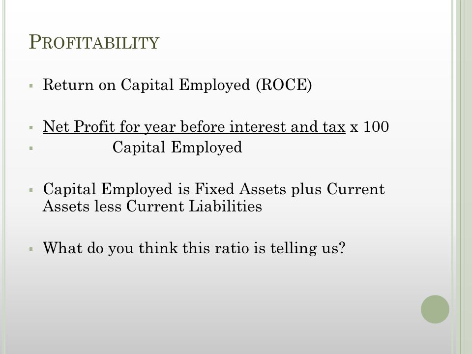 P ROFITABILITY  Return on Capital Employed (ROCE)  Net Profit for year before interest and tax x 100  Capital Employed  Capital Employed is Fixed Assets plus Current Assets less Current Liabilities  What do you think this ratio is telling us?