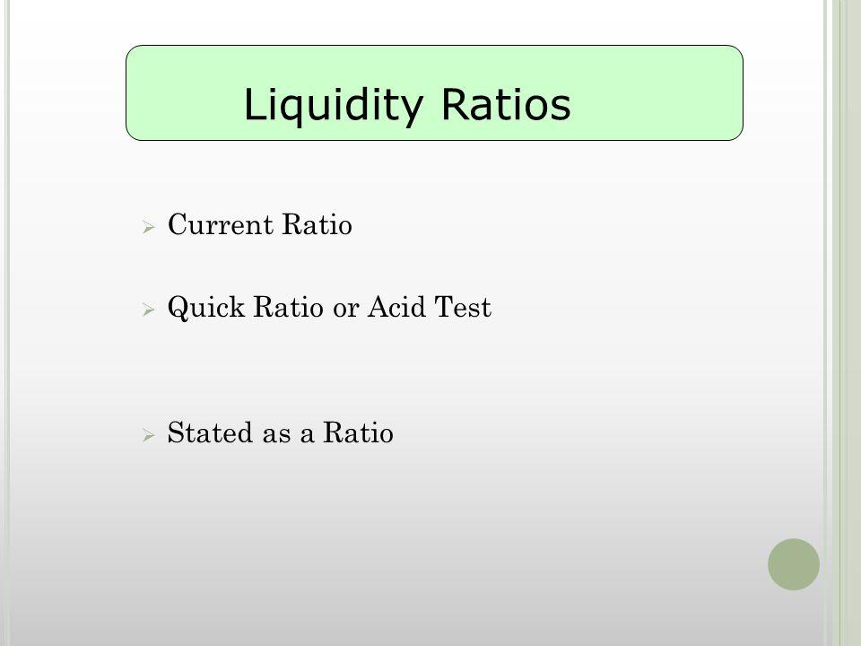 CCurrent Ratio QQuick Ratio or Acid Test SStated as a Ratio Liquidity Ratios