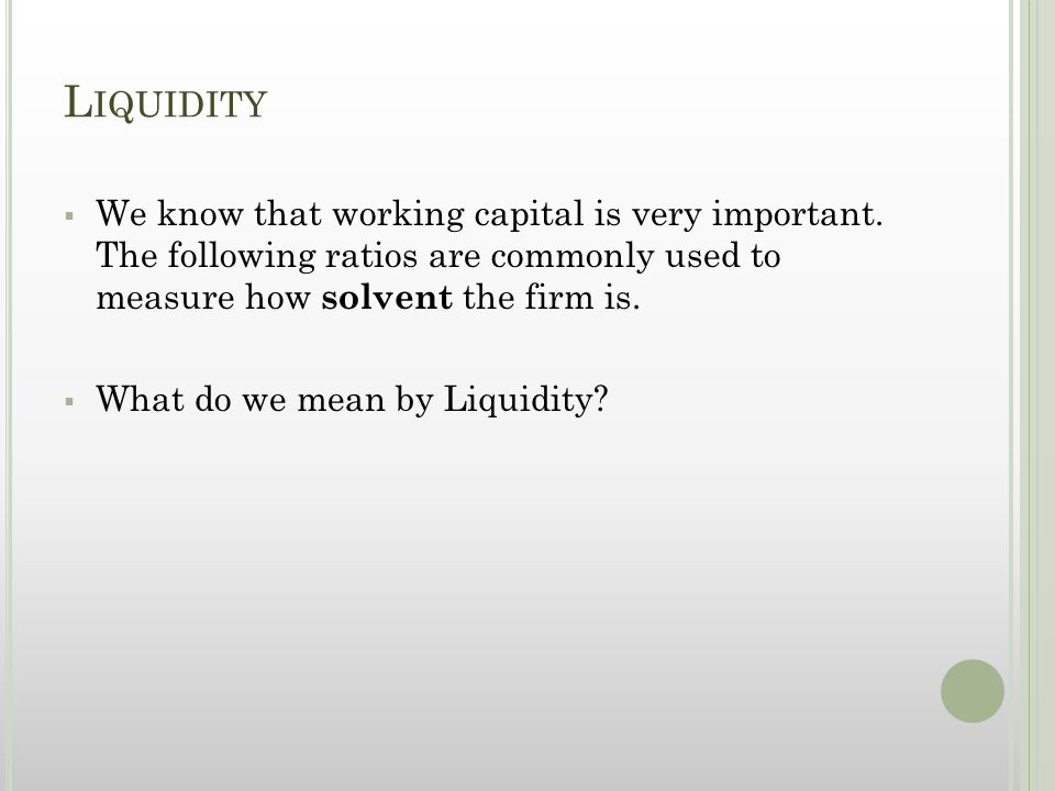 L IQUIDITY  We know that working capital is very important.