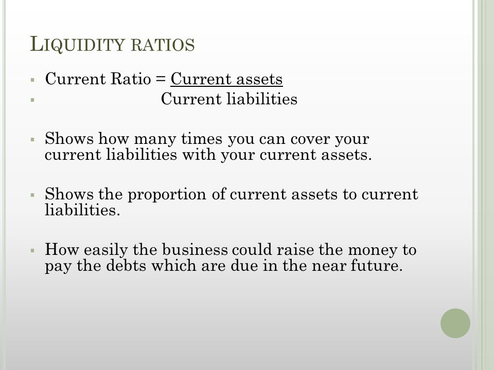 L IQUIDITY RATIOS  Current Ratio = Current assets  Current liabilities  Shows how many times you can cover your current liabilities with your curre
