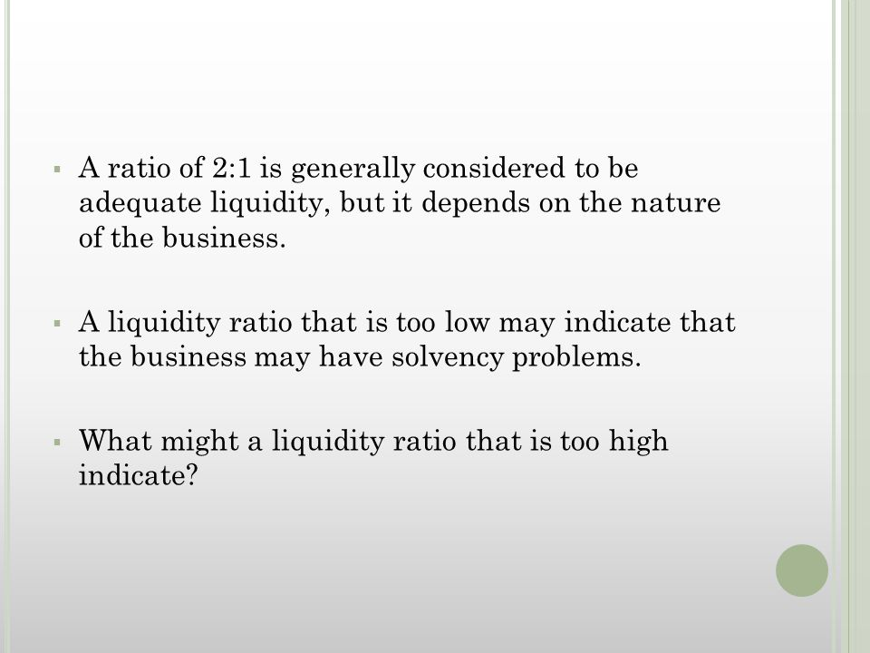  A ratio of 2:1 is generally considered to be adequate liquidity, but it depends on the nature of the business.