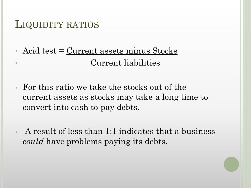 L IQUIDITY RATIOS  Acid test = Current assets minus Stocks  Current liabilities  For this ratio we take the stocks out of the current assets as stocks may take a long time to convert into cash to pay debts.