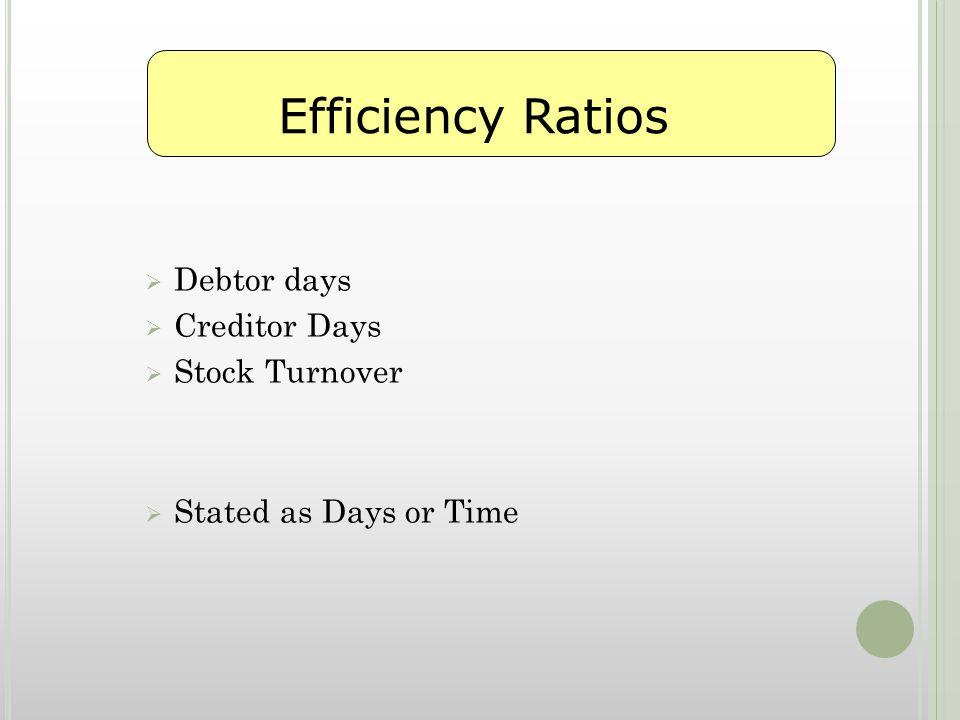  Debtor days  Creditor Days  Stock Turnover  Stated as Days or Time Efficiency Ratios