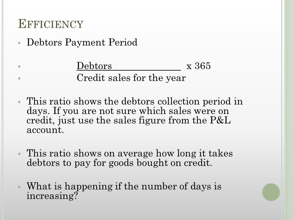 E FFICIENCY  Debtors Payment Period  Debtors x 365  Credit sales for the year  This ratio shows the debtors collection period in days.