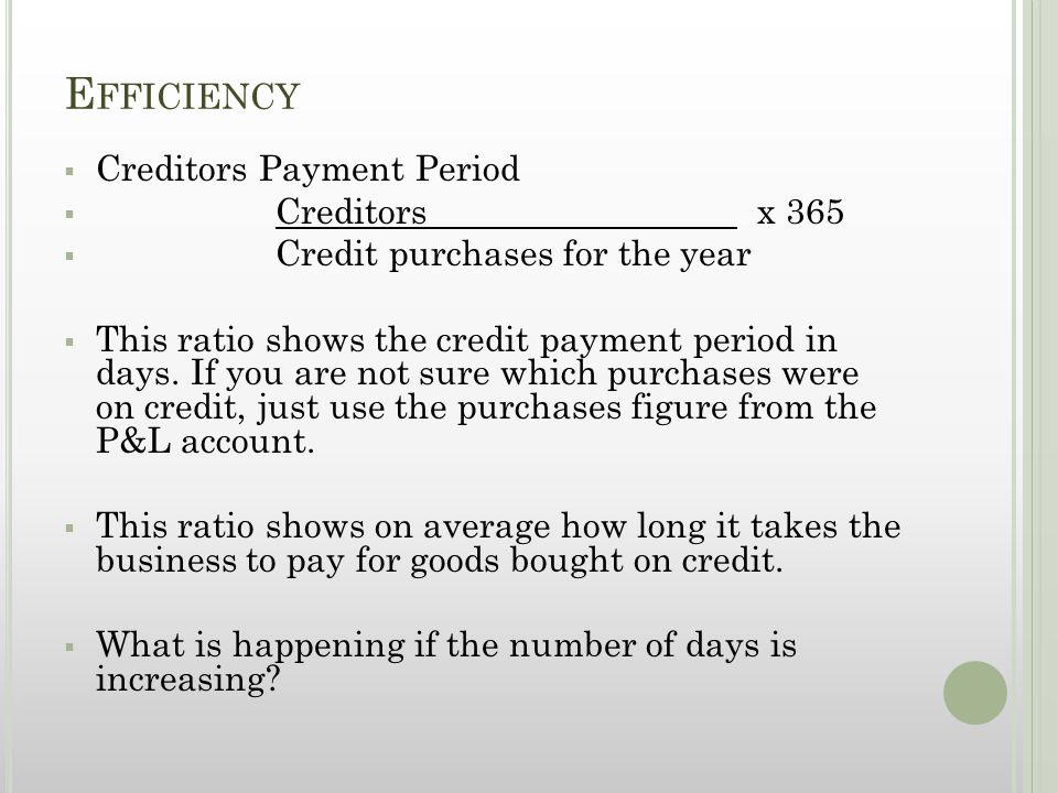 E FFICIENCY  Creditors Payment Period  Creditors x 365  Credit purchases for the year  This ratio shows the credit payment period in days.