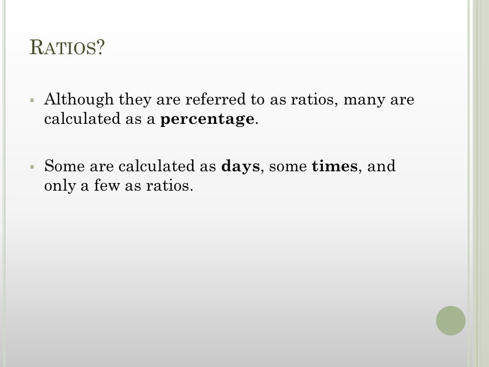 R ATIOS .  Although they are referred to as ratios, many are calculated as a percentage.