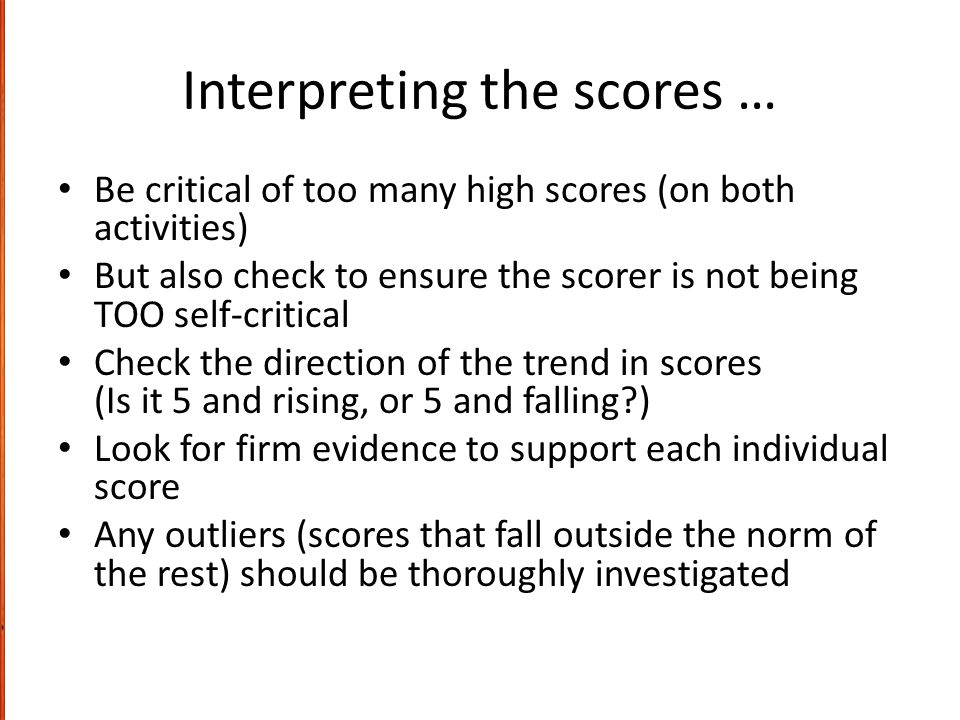 Interpreting the scores … Be critical of too many high scores (on both activities) But also check to ensure the scorer is not being TOO self-critical