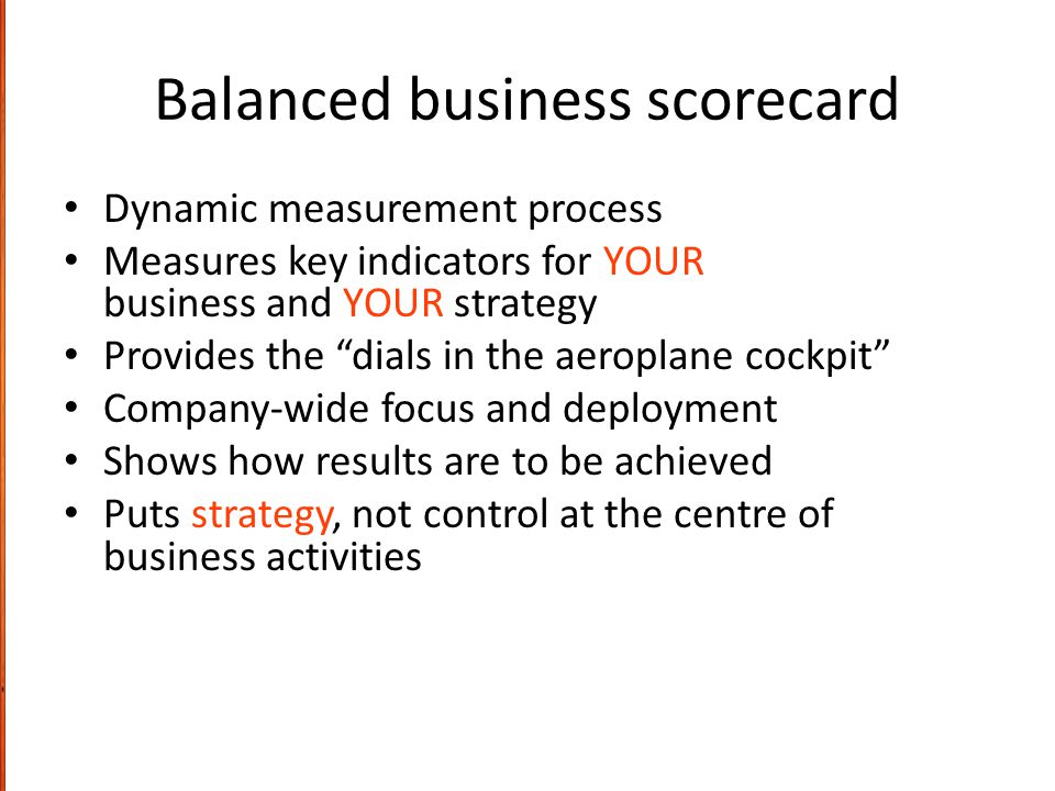 """Balanced business scorecard Dynamic measurement process Measures key indicators for YOUR business and YOUR strategy Provides the """"dials in the aeropla"""