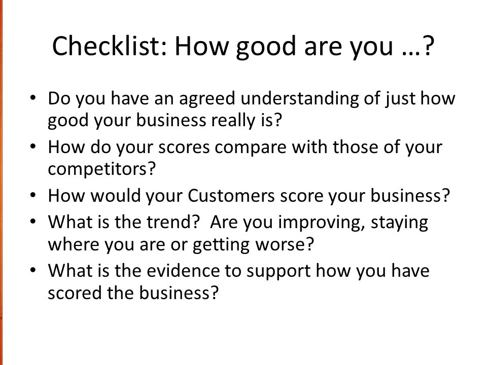Checklist: How good are you …? Do you have an agreed understanding of just how good your business really is? How do your scores compare with those of