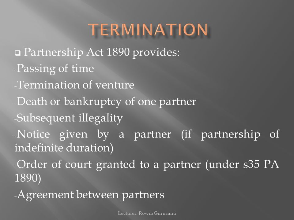  Partnership Act 1890 provides: - Passing of time - Termination of venture - Death or bankruptcy of one partner - Subsequent illegality - Notice given by a partner (if partnership of indefinite duration) - Order of court granted to a partner (under s35 PA 1890) - Agreement between partners Lecturer: Rowin Gurusami