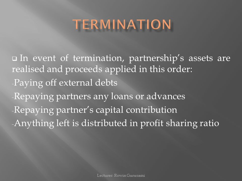  In event of termination, partnership's assets are realised and proceeds applied in this order: - Paying off external debts - Repaying partners any l