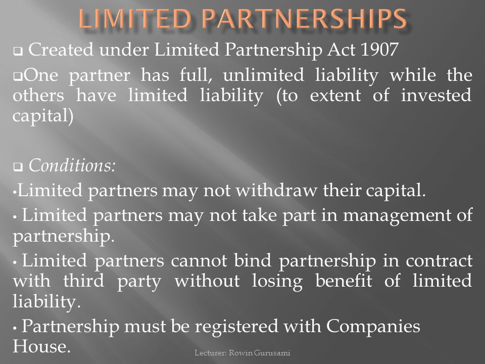  Created under Limited Partnership Act 1907  One partner has full, unlimited liability while the others have limited liability (to extent of investe