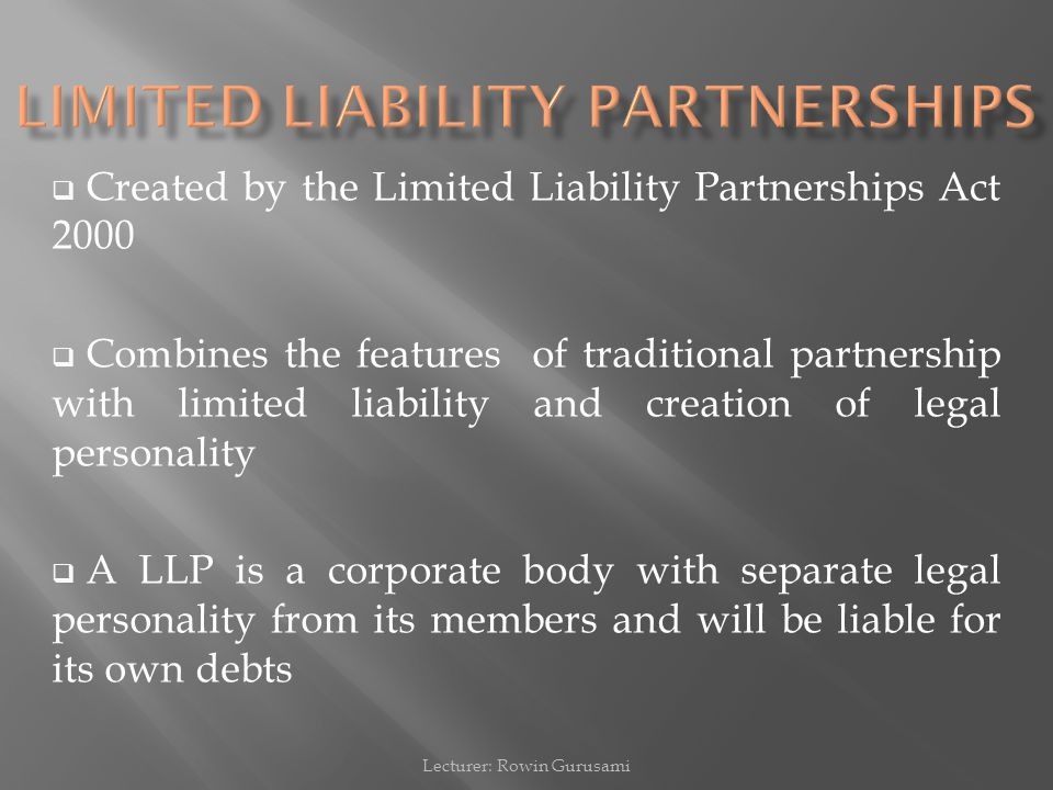  Created by the Limited Liability Partnerships Act 2000  Combines the features of traditional partnership with limited liability and creation of leg