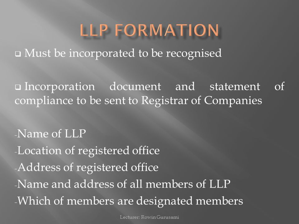  Must be incorporated to be recognised  Incorporation document and statement of compliance to be sent to Registrar of Companies - Name of LLP - Location of registered office - Address of registered office - Name and address of all members of LLP - Which of members are designated members Lecturer: Rowin Gurusami