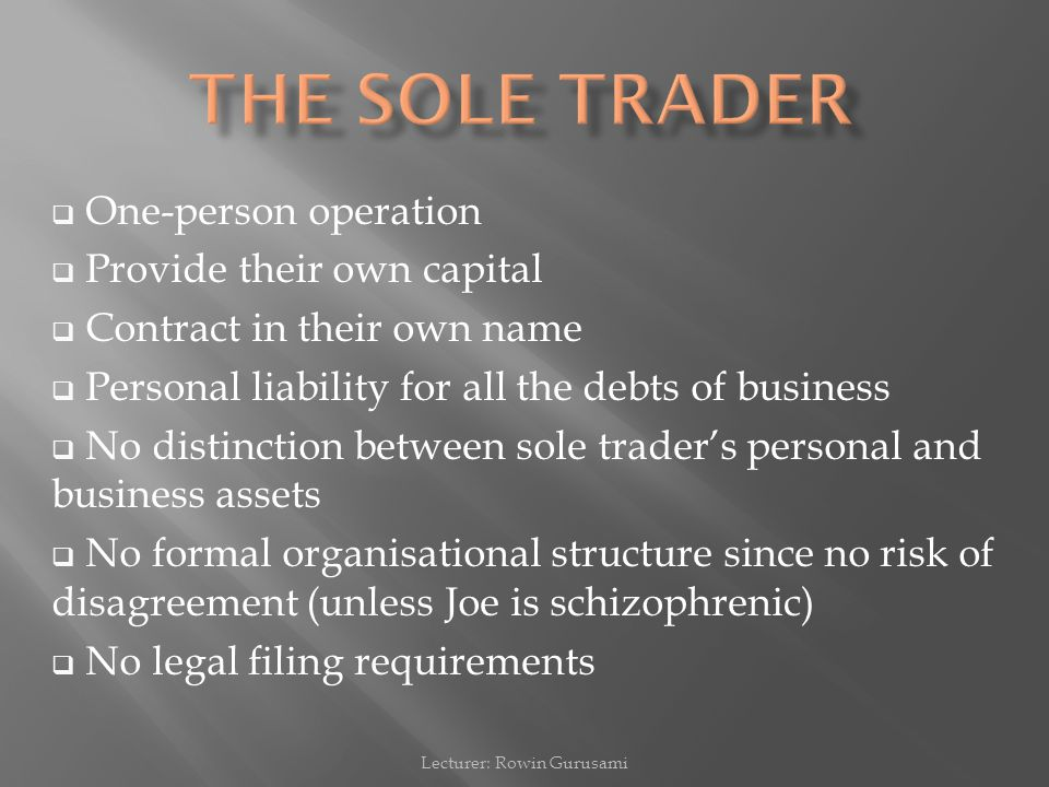  One-person operation  Provide their own capital  Contract in their own name  Personal liability for all the debts of business  No distinction between sole trader's personal and business assets  No formal organisational structure since no risk of disagreement (unless Joe is schizophrenic)  No legal filing requirements Lecturer: Rowin Gurusami