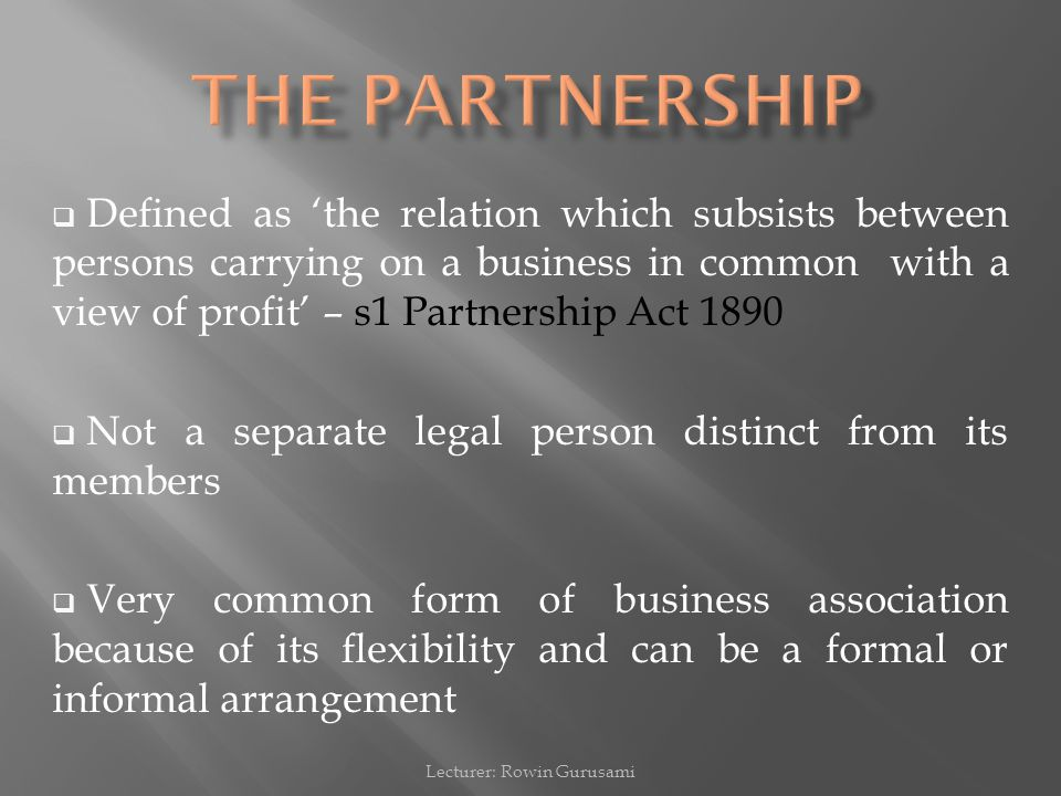  Defined as 'the relation which subsists between persons carrying on a business in common with a view of profit' – s1 Partnership Act 1890  Not a separate legal person distinct from its members  Very common form of business association because of its flexibility and can be a formal or informal arrangement Lecturer: Rowin Gurusami
