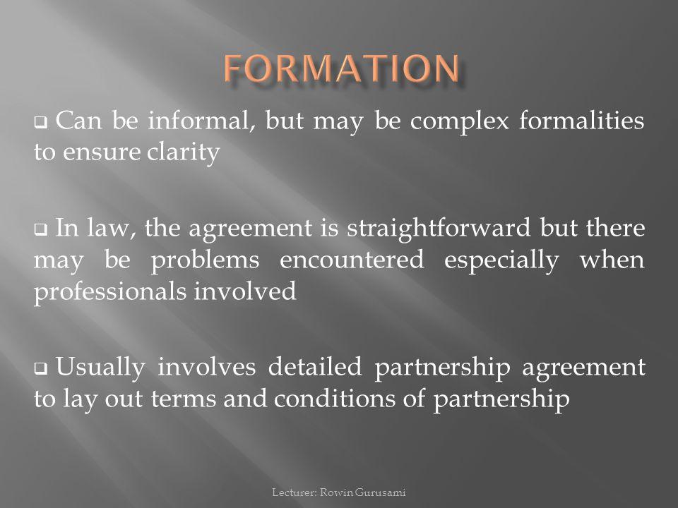  Can be informal, but may be complex formalities to ensure clarity  In law, the agreement is straightforward but there may be problems encountered especially when professionals involved  Usually involves detailed partnership agreement to lay out terms and conditions of partnership Lecturer: Rowin Gurusami
