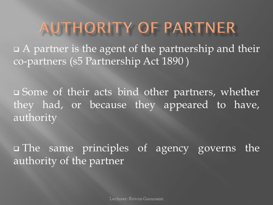  A partner is the agent of the partnership and their co-partners (s5 Partnership Act 1890 )  Some of their acts bind other partners, whether they had, or because they appeared to have, authority  The same principles of agency governs the authority of the partner Lecturer: Rowin Gurusami