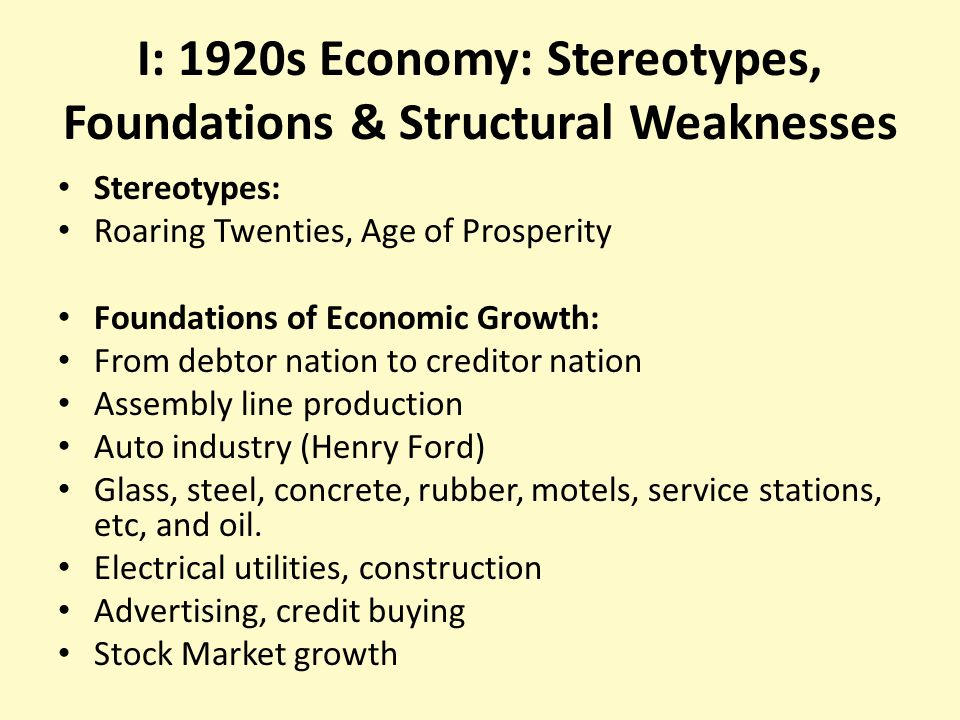 I: 1920s Economy: Stereotypes, Foundations & Structural Weaknesses Stereotypes: Roaring Twenties, Age of Prosperity Foundations of Economic Growth: From debtor nation to creditor nation Assembly line production Auto industry (Henry Ford) Glass, steel, concrete, rubber, motels, service stations, etc, and oil.