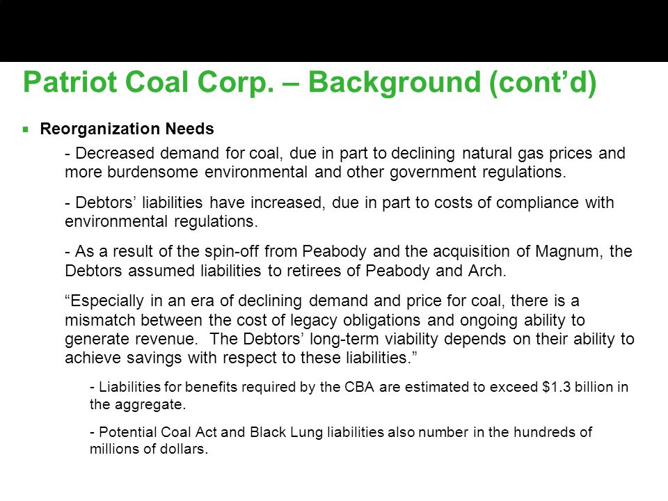 Patriot Coal Corp. – Background (cont'd) ■ Reorganization Needs ■ - Decreased demand for coal, due in part to declining natural gas prices and more bu