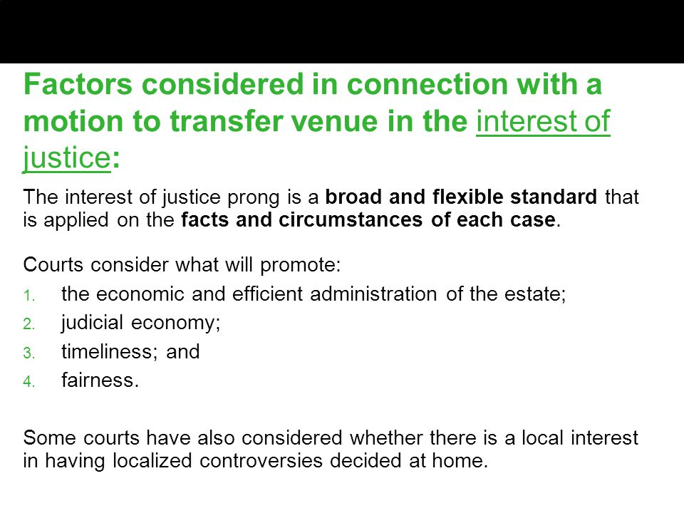 Factors considered in connection with a motion to transfer venue in the interest of justice: The interest of justice prong is a broad and flexible standard that is applied on the facts and circumstances of each case.